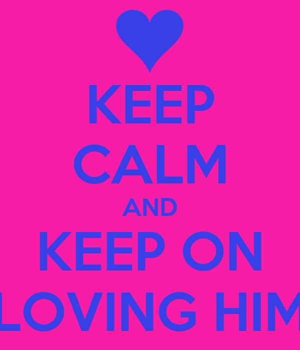 KEEP CALM AND KEEP ON LOVING HIM