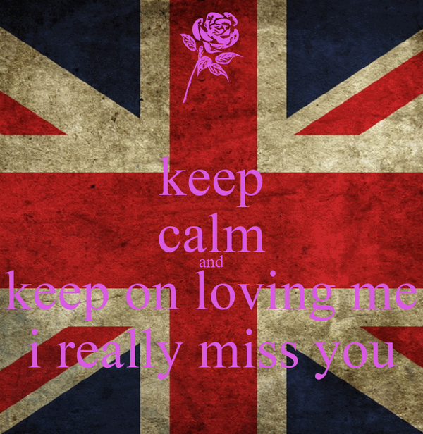 keep calm and keep on loving me i really miss you