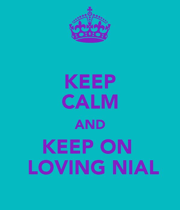 KEEP CALM AND KEEP ON   LOVING NIAL