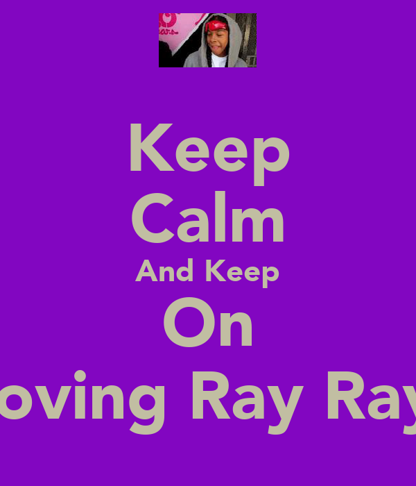 Keep Calm And Keep On Loving Ray Ray