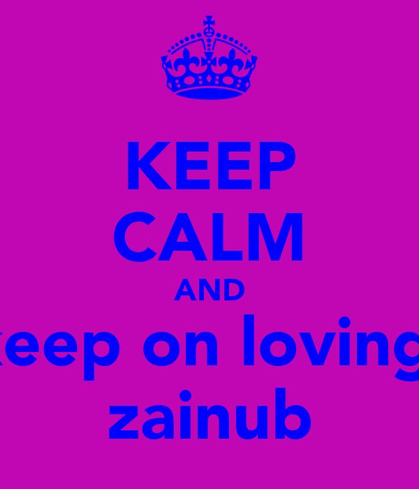 KEEP CALM AND keep on loving  zainub