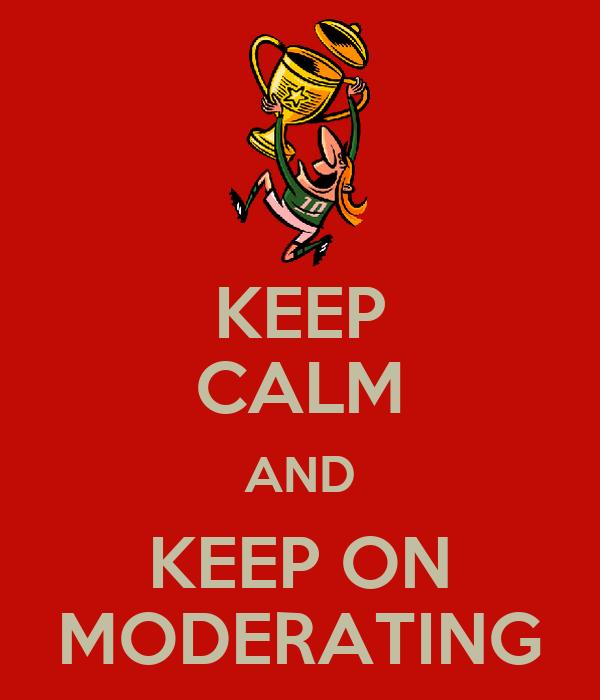 KEEP CALM AND KEEP ON MODERATING