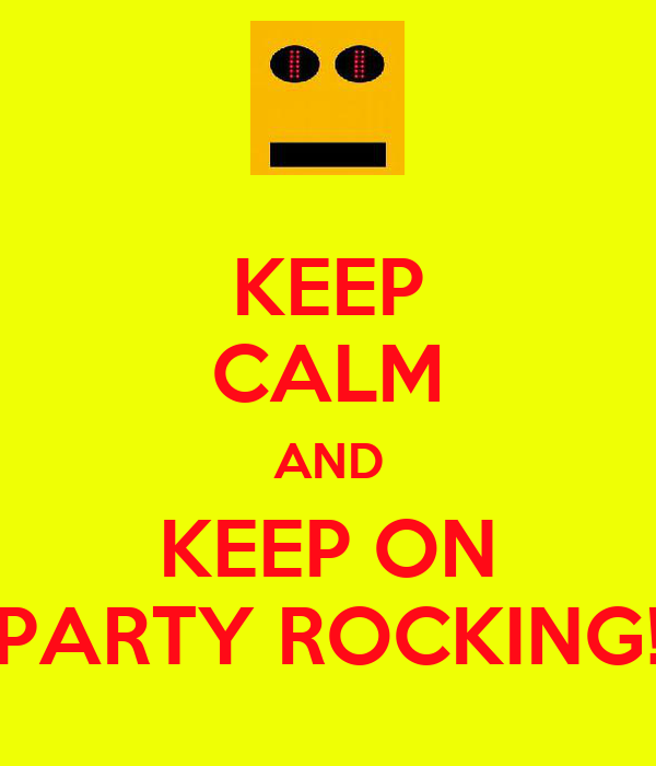 KEEP CALM AND KEEP ON PARTY ROCKING!
