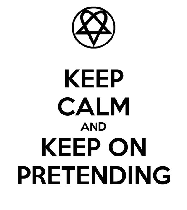 KEEP CALM AND KEEP ON PRETENDING