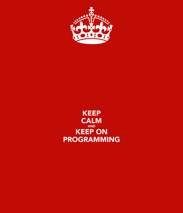 KEEP CALM AND KEEP ON PROGRAMMING