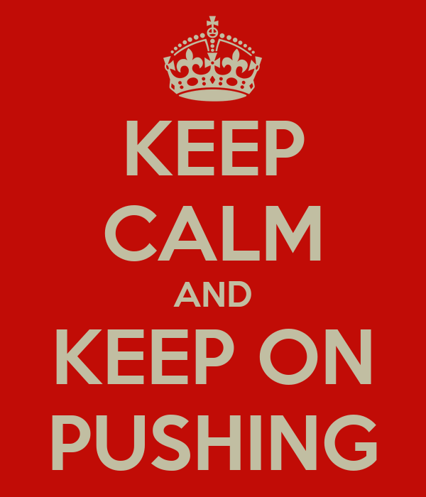 KEEP CALM AND KEEP ON PUSHING
