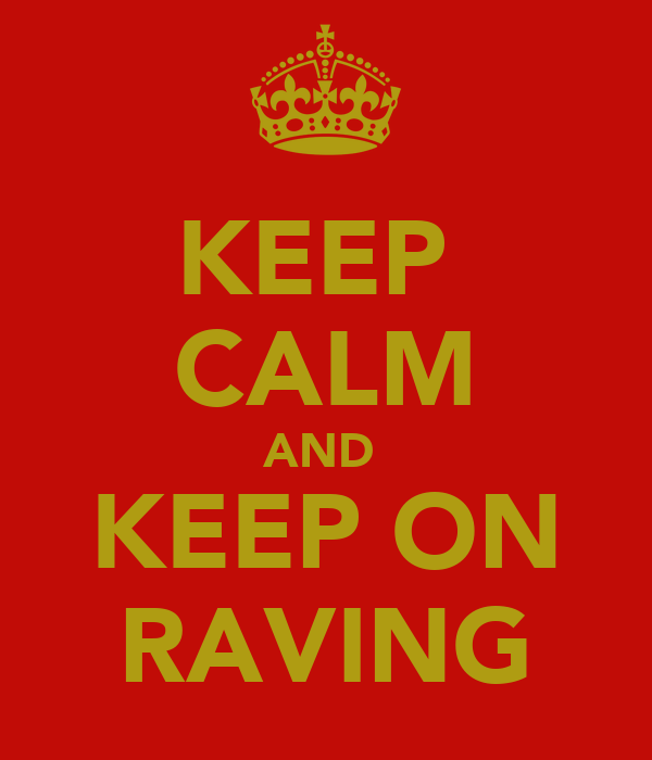 KEEP  CALM AND  KEEP ON RAVING