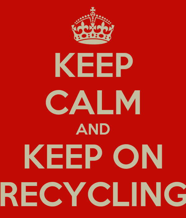KEEP CALM AND KEEP ON RECYCLING
