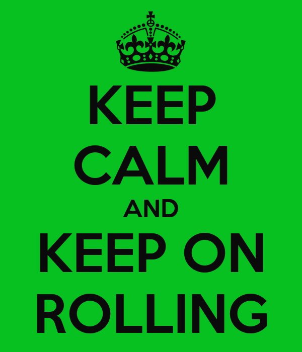 KEEP CALM AND KEEP ON ROLLING