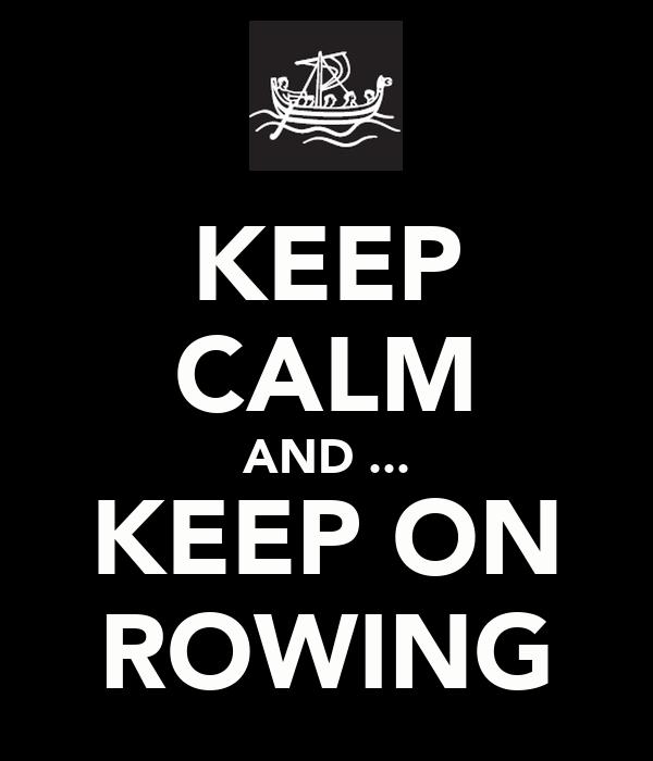 KEEP CALM AND ... KEEP ON ROWING