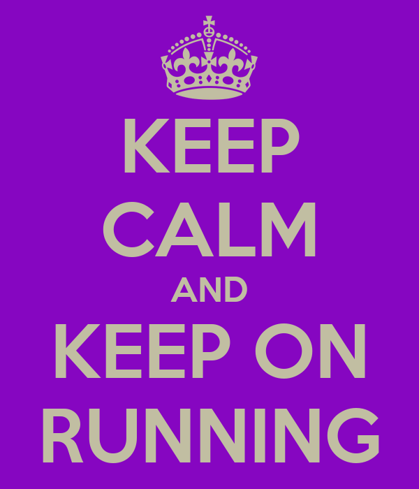 KEEP CALM AND KEEP ON RUNNING