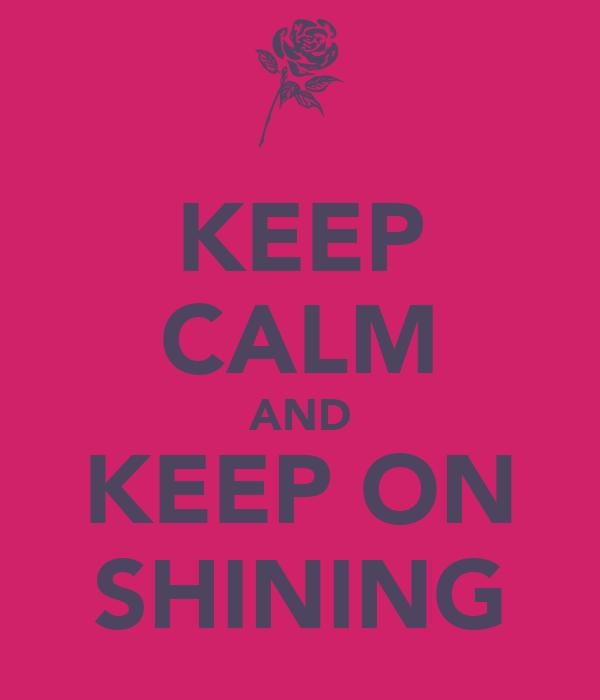 KEEP CALM AND KEEP ON SHINING