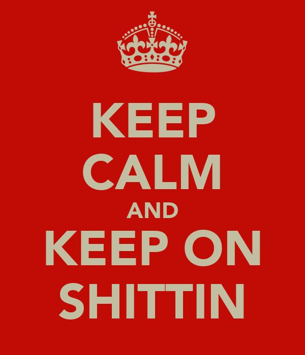KEEP CALM AND KEEP ON SHITTIN