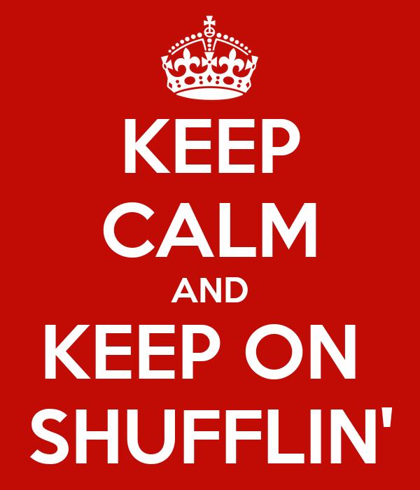 KEEP CALM AND KEEP ON  SHUFFLIN'