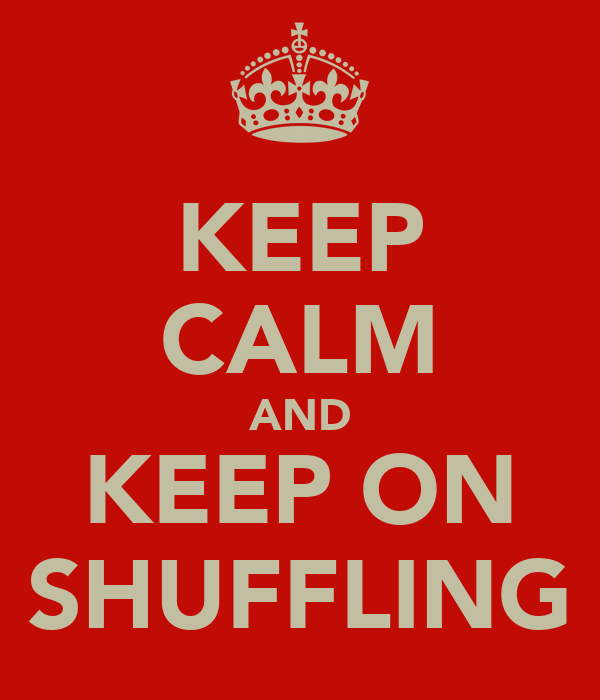 KEEP CALM AND KEEP ON SHUFFLING