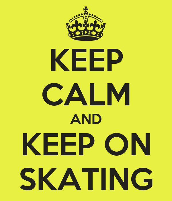 KEEP CALM AND KEEP ON SKATING