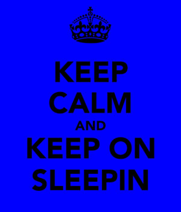KEEP CALM AND KEEP ON SLEEPIN
