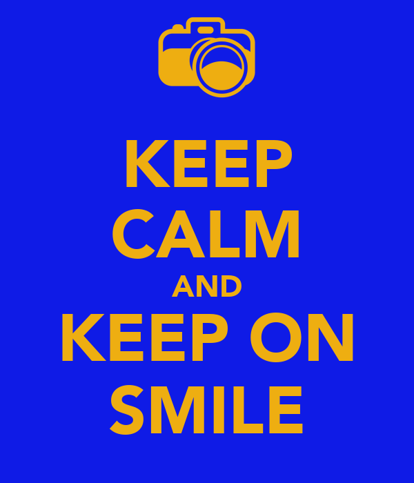 KEEP CALM AND KEEP ON SMILE