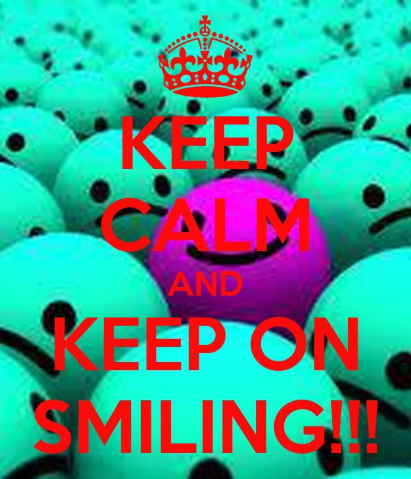 KEEP CALM AND KEEP ON SMILING!!!