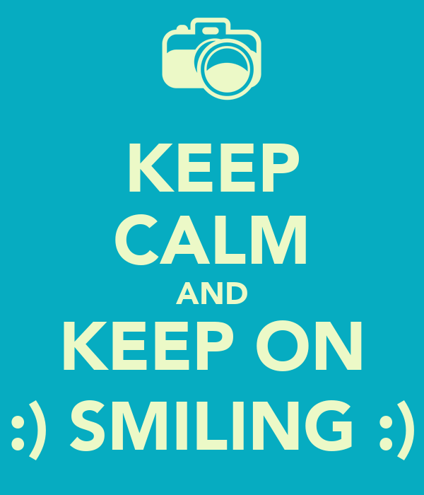 KEEP CALM AND KEEP ON :) SMILING :)