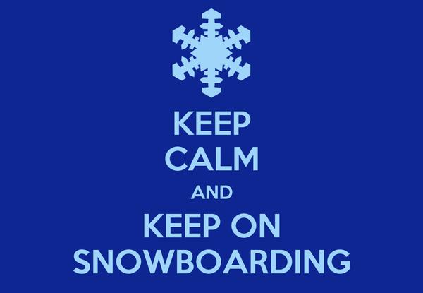 KEEP CALM AND KEEP ON SNOWBOARDING