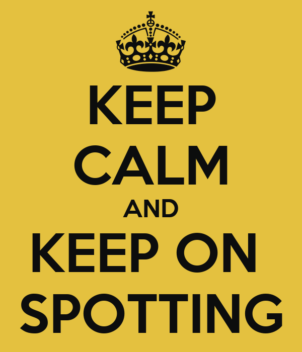 KEEP CALM AND KEEP ON  SPOTTING