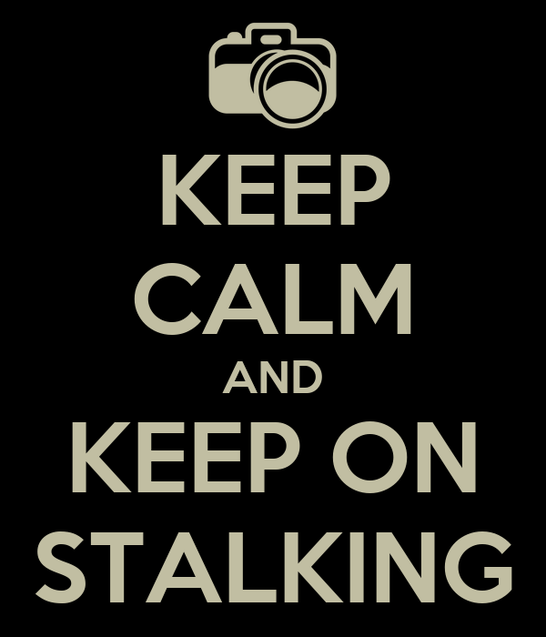 KEEP CALM AND KEEP ON STALKING