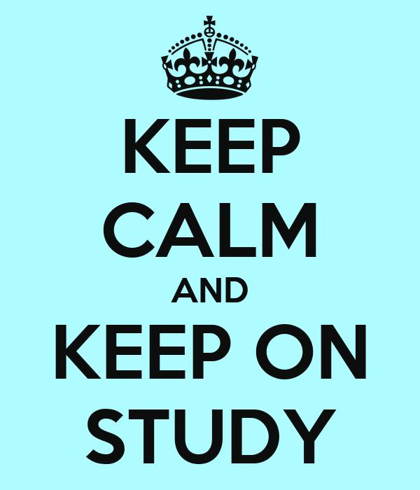 KEEP CALM AND KEEP ON STUDY