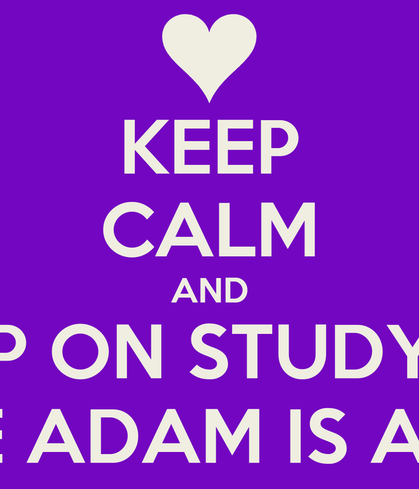 KEEP CALM AND KEEP ON STUDYING BECAUSE ADAM IS AWESOME