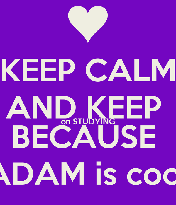 KEEP CALM AND KEEP  on STUDYING BECAUSE  ADAM is cool