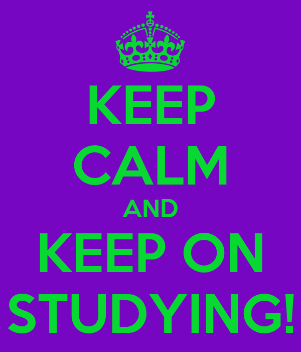 KEEP CALM AND KEEP ON STUDYING!