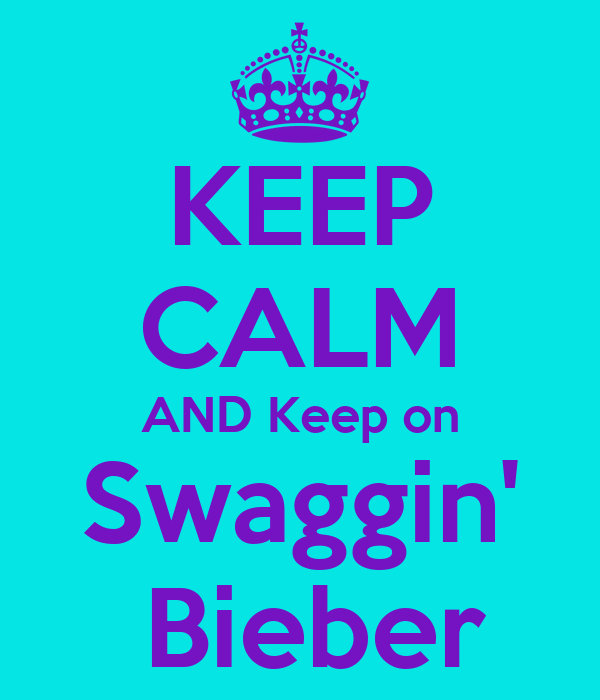 KEEP CALM AND Keep on Swaggin'  Bieber