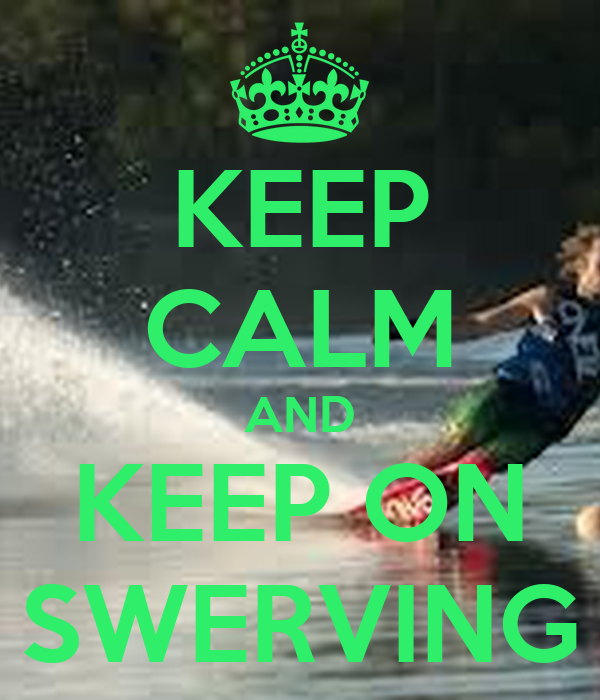 KEEP CALM AND KEEP ON SWERVING