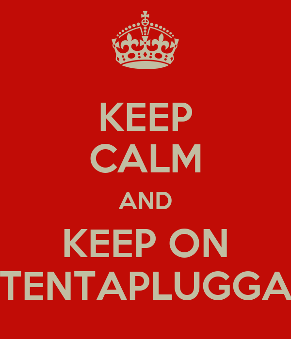 KEEP CALM AND KEEP ON TENTAPLUGGA