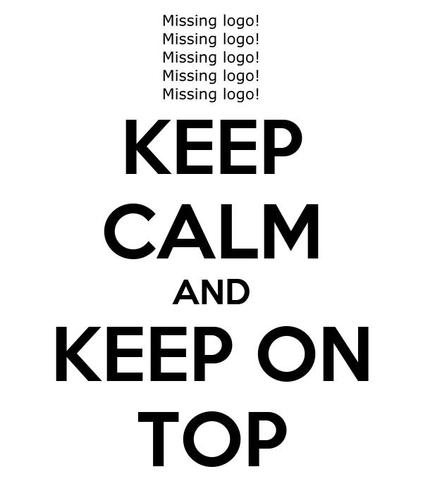 KEEP CALM AND KEEP ON TOP