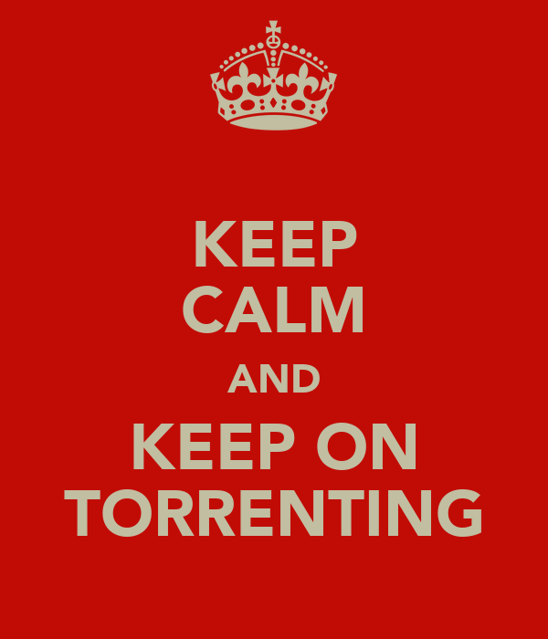 KEEP CALM AND KEEP ON TORRENTING