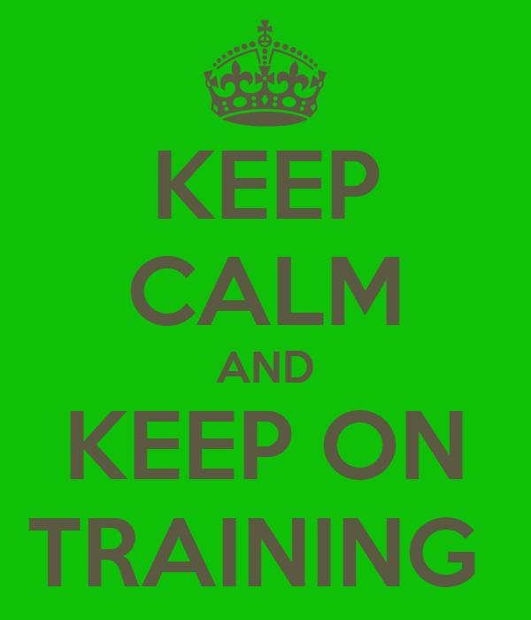 KEEP CALM AND KEEP ON TRAINING