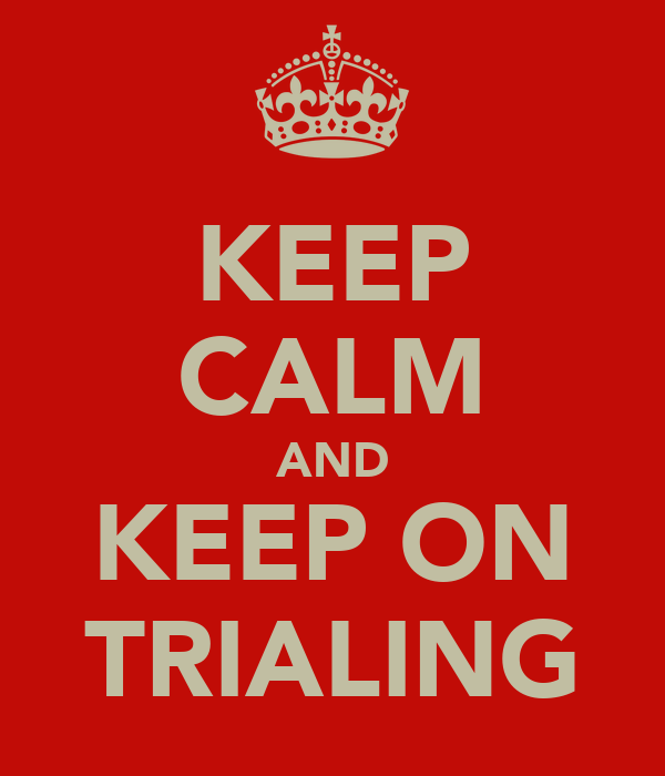 KEEP CALM AND KEEP ON TRIALING