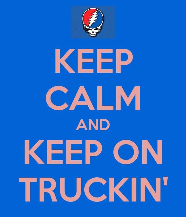KEEP CALM AND KEEP ON TRUCKIN'