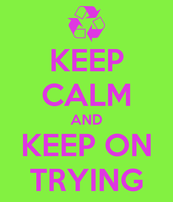 KEEP CALM AND KEEP ON TRYING