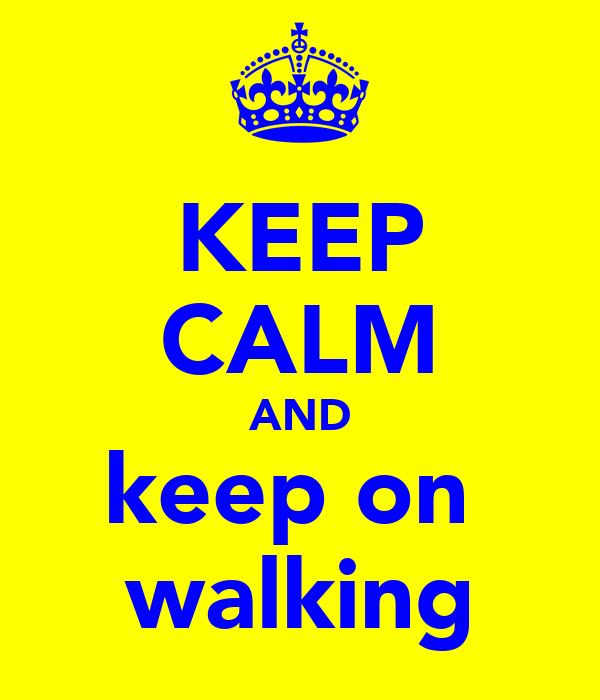 KEEP CALM AND keep on  walking