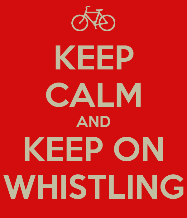 KEEP CALM AND KEEP ON WHISTLING