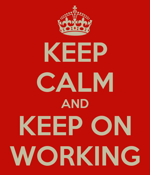 KEEP CALM AND KEEP ON WORKING
