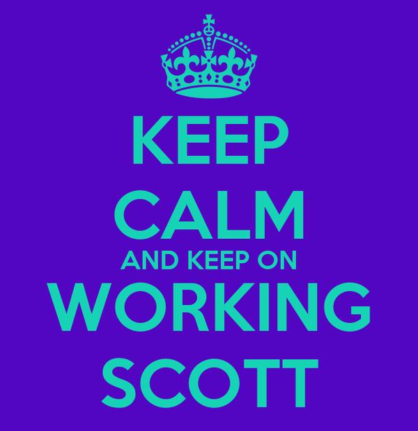 KEEP CALM AND KEEP ON WORKING SCOTT