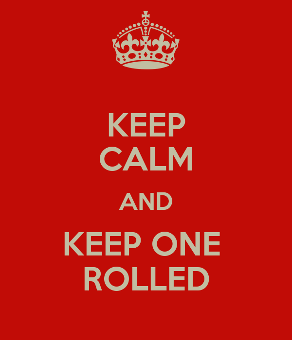 KEEP CALM AND KEEP ONE  ROLLED