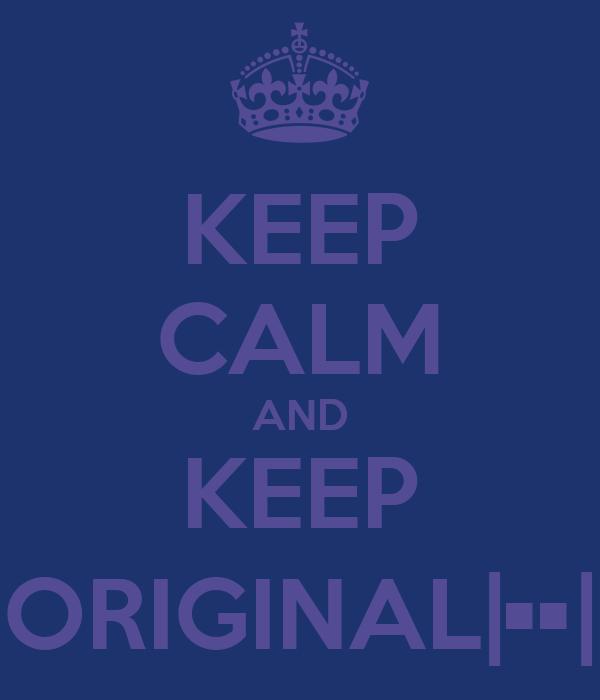 KEEP CALM AND KEEP ORIGINAL|••|