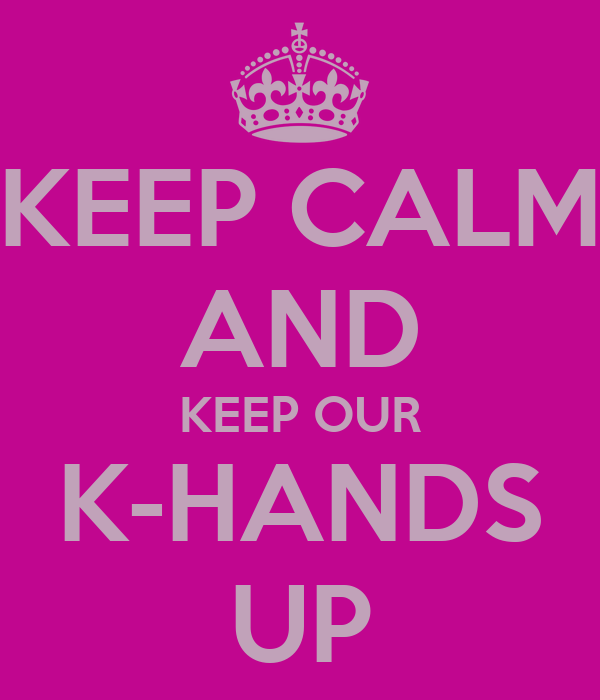 KEEP CALM AND KEEP OUR K-HANDS UP