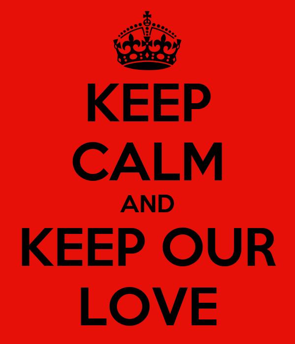 KEEP CALM AND KEEP OUR LOVE
