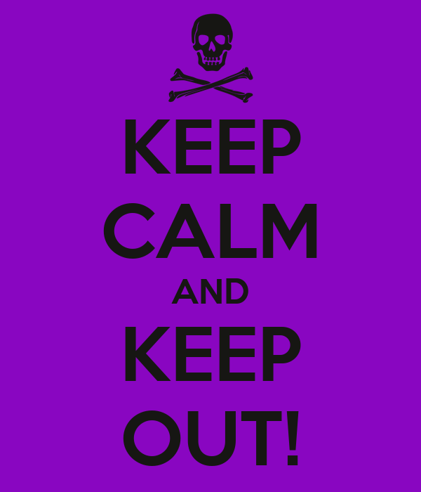 KEEP CALM AND KEEP OUT!