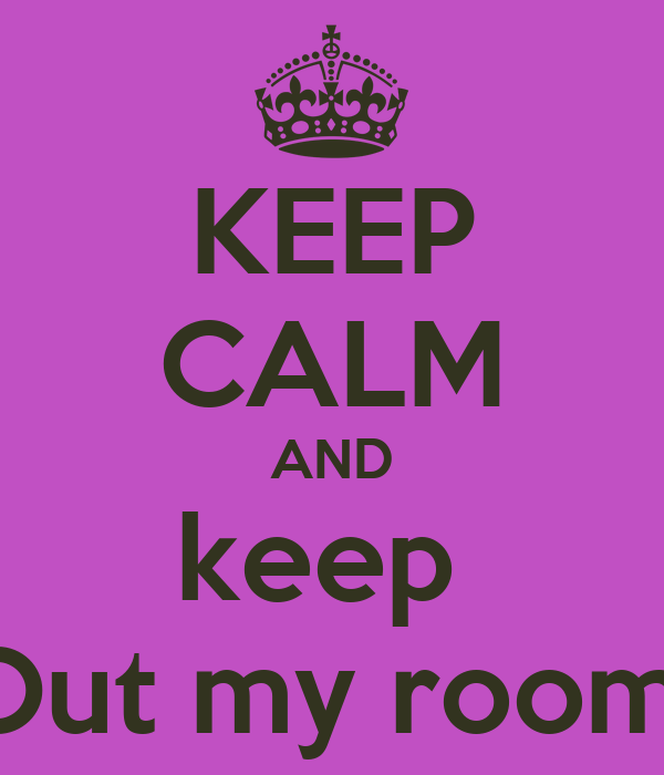 KEEP CALM AND keep  Out my room!